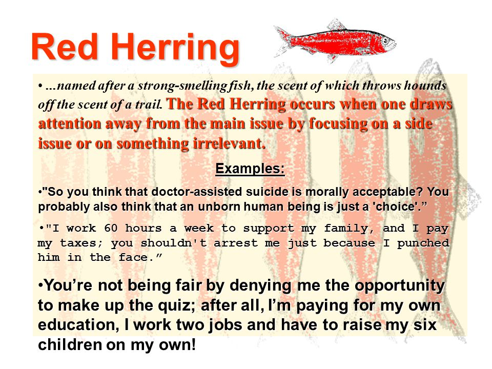Red Herring The Red Herring occurs when one draws attention away from the main issue by focusing on a side issue or on something irrelevant....named after a strong-smelling fish, the scent of which throws hounds off the scent of a trail.