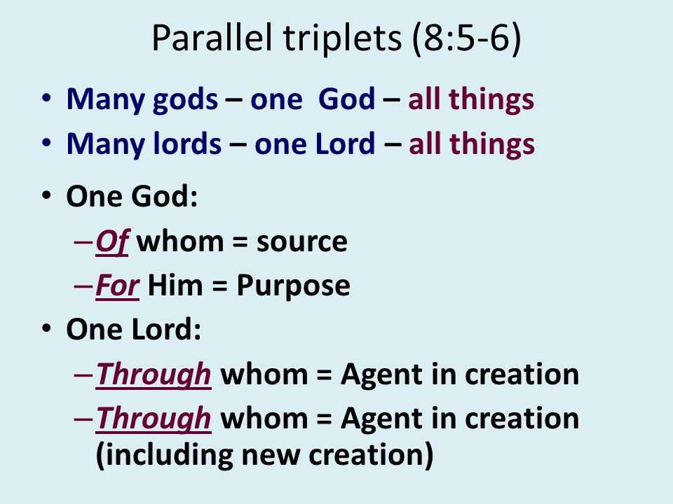 Parallel triplets (8:5-6) Many gods – one God – all things Many lords – one Lord – all things One God: – Of whom = source – For Him = Purpose One Lord: – Through whom = Agent in creation – Through whom = Agent in creation (including new creation)