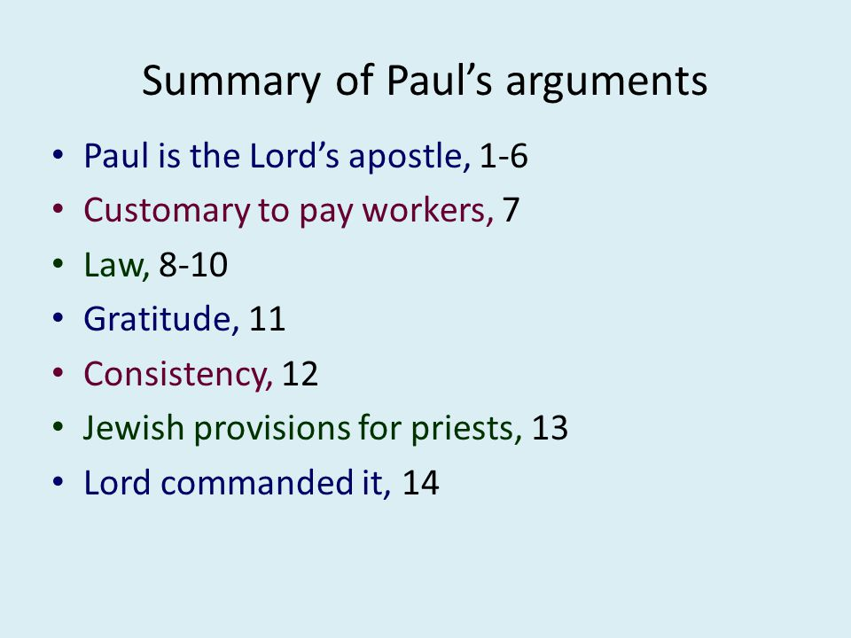Summary of Paul's arguments Paul is the Lord's apostle, 1-6 Customary to pay workers, 7 Law, 8-10 Gratitude, 11 Consistency, 12 Jewish provisions for priests, 13 Lord commanded it, 14