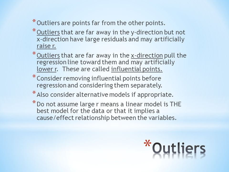* Outliers are points far from the other points. * Outliers that are far away in the y-direction but not x-direction have large residuals and may arti