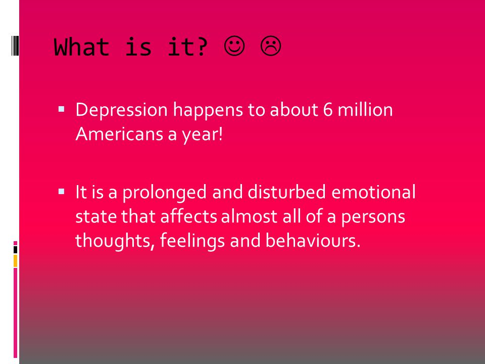 What is it?   Depression happens to about 6 million Americans a year!  It is a prolonged and disturbed emotional state that affects almost all of a