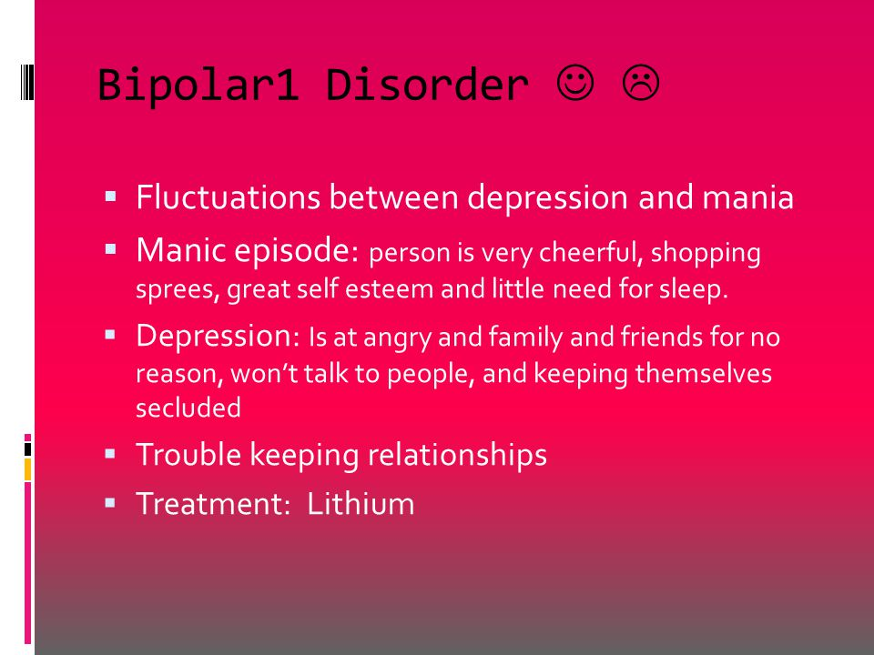Bipolar1 Disorder   Fluctuations between depression and mania  Manic episode: person is very cheerful, shopping sprees, great self esteem and little need for sleep.