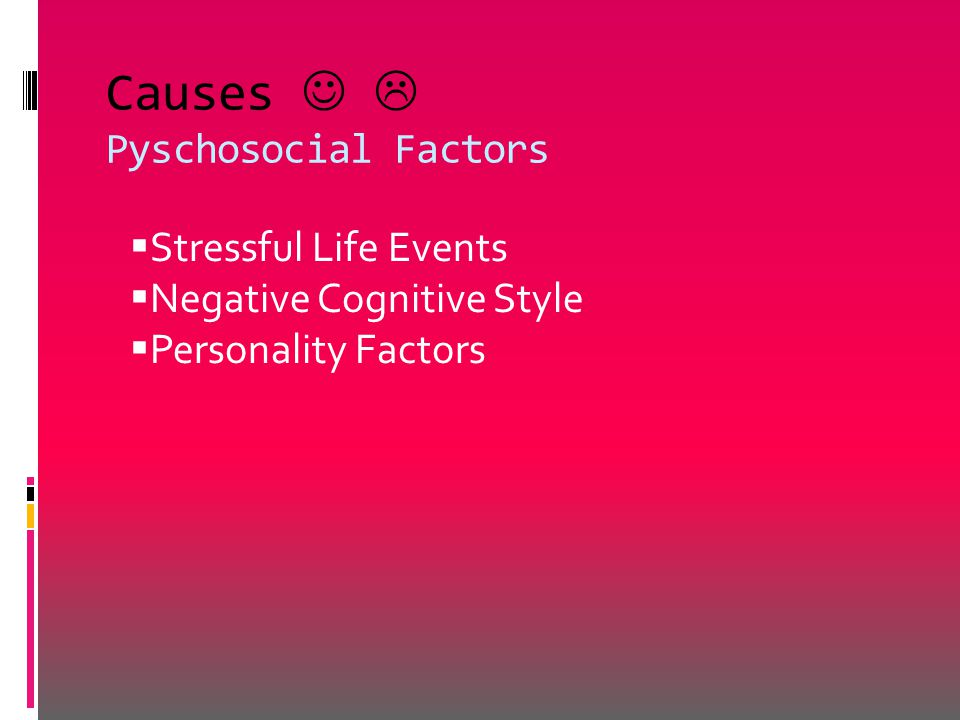 Causes  Pyschosocial Factors  Stressful Life Events  Negative Cognitive Style  Personality Factors