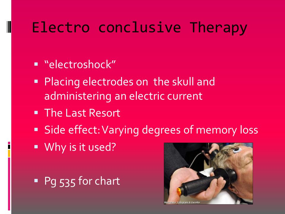 Electro conclusive Therapy  electroshock  Placing electrodes on the skull and administering an electric current  The Last Resort  Side effect: Varying degrees of memory loss  Why is it used.