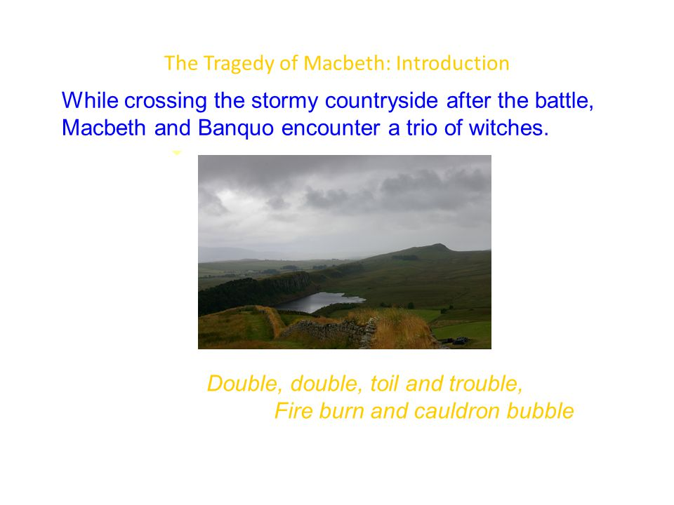 The Tragedy of Macbeth: Introduction While crossing the stormy countryside after the battle, Macbeth and Banquo encounter a trio of witches.