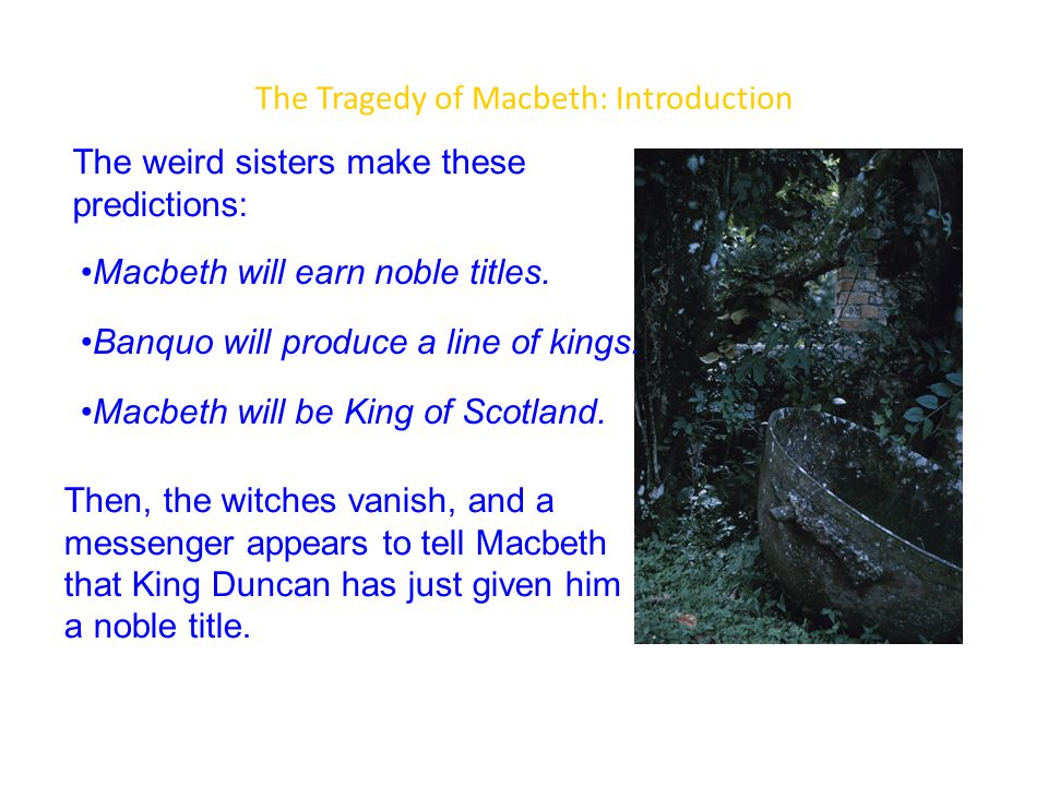 The Tragedy of Macbeth: Introduction The weird sisters make these predictions: Then, the witches vanish, and a messenger appears to tell Macbeth that King Duncan has just given him a noble title.