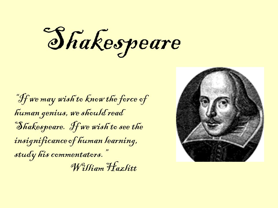 Shakespeare If we may wish to know the force of human genius, we should read Shakespeare.