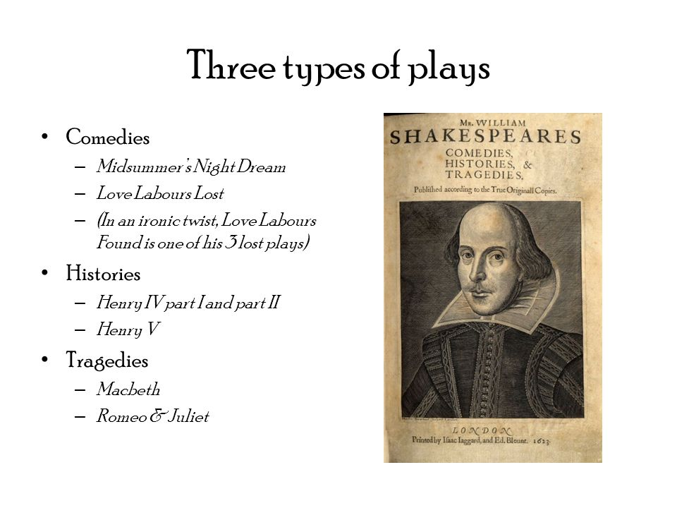 Three types of plays Comedies – Midsummer's Night Dream – Love Labours Lost – (In an ironic twist, Love Labours Found is one of his 3 lost plays) Histories – Henry IV part I and part II – Henry V Tragedies – Macbeth – Romeo & Juliet