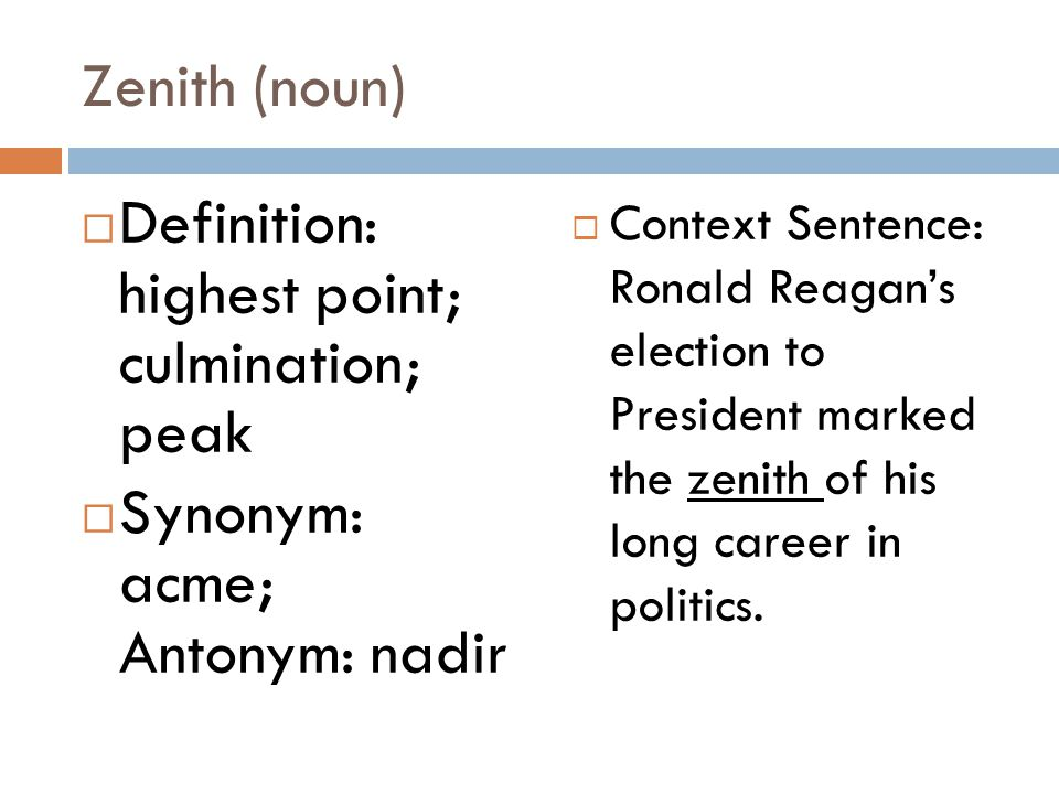 Zenith (noun)  Definition: highest point; culmination; peak  Synonym: acme; Antonym: nadir  Context Sentence: Ronald Reagan's election to President marked the zenith of his long career in politics.