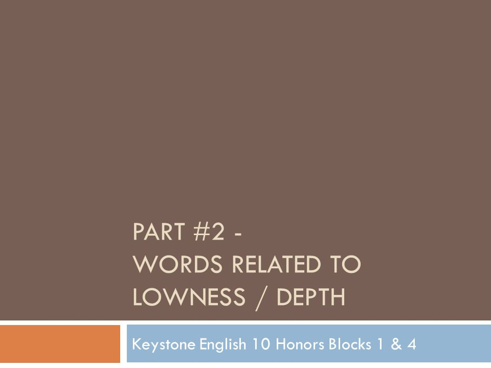 PART #2 - WORDS RELATED TO LOWNESS / DEPTH Keystone English 10 Honors Blocks 1 & 4