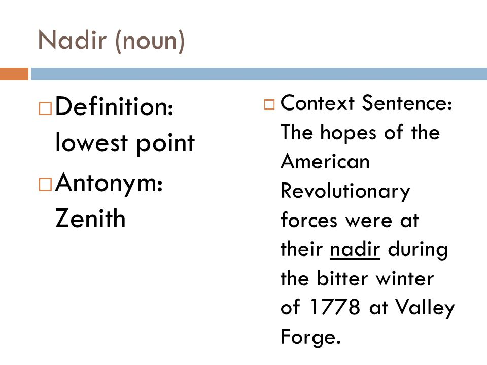 Nadir (noun)  Definition: lowest point  Antonym: Zenith  Context Sentence: The hopes of the American Revolutionary forces were at their nadir during the bitter winter of 1778 at Valley Forge.