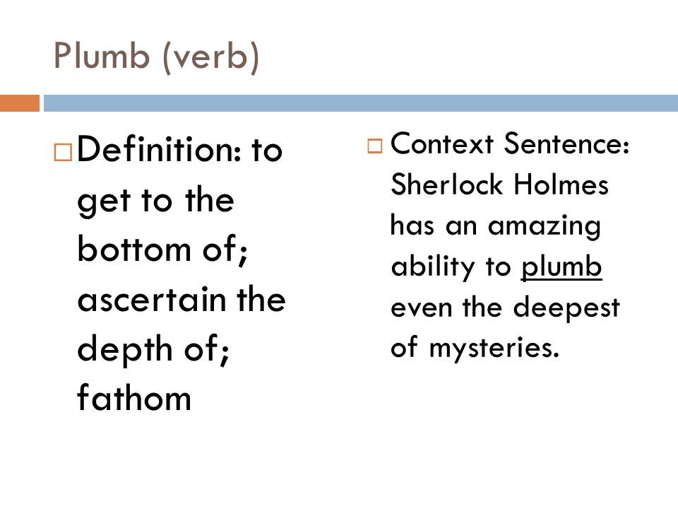 Plumb (verb)  Definition: to get to the bottom of; ascertain the depth of; fathom  Context Sentence: Sherlock Holmes has an amazing ability to plumb even the deepest of mysteries.