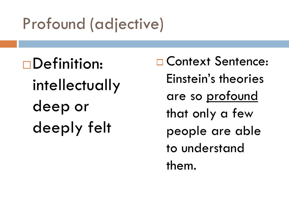Profound (adjective)  Definition: intellectually deep or deeply felt  Context Sentence: Einstein's theories are so profound that only a few people are able to understand them.