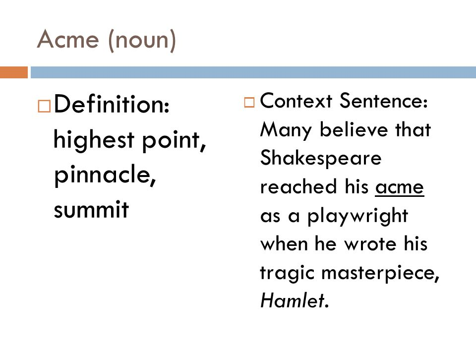 Acme (noun)  Definition: highest point, pinnacle, summit  Context Sentence: Many believe that Shakespeare reached his acme as a playwright when he wrote his tragic masterpiece, Hamlet.