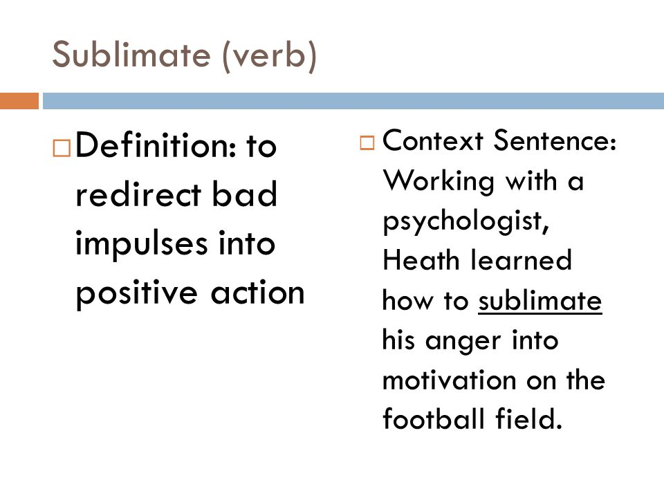 Sublimate (verb)  Definition: to redirect bad impulses into positive action  Context Sentence: Working with a psychologist, Heath learned how to sublimate his anger into motivation on the football field.