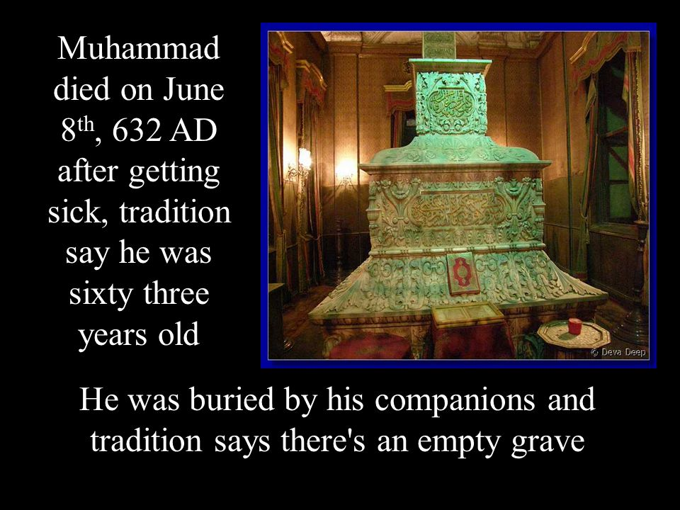 Muhammad died on June 8 th, 632 AD after getting sick, tradition say he was sixty three years old He was buried by his companions and tradition says there s an empty grave