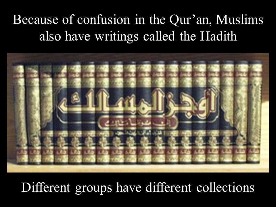 Because of confusion in the Qur'an, Muslims also have writings called the Hadith Different groups have different collections