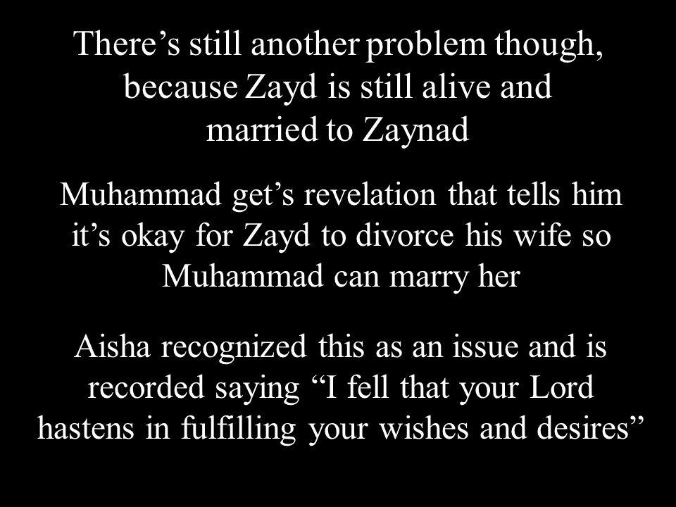 There's still another problem though, because Zayd is still alive and married to Zaynad Aisha recognized this as an issue and is recorded saying I fell that your Lord hastens in fulfilling your wishes and desires Muhammad get's revelation that tells him it's okay for Zayd to divorce his wife so Muhammad can marry her