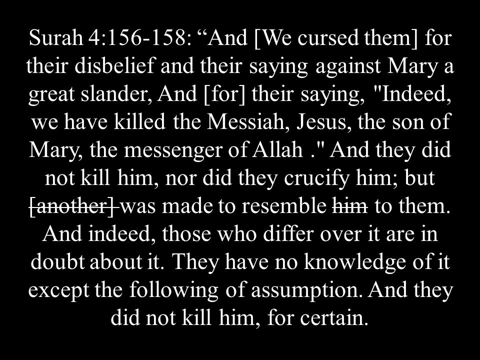 Surah 4:156-158: And [We cursed them] for their disbelief and their saying against Mary a great slander, And [for] their saying, Indeed, we have killed the Messiah, Jesus, the son of Mary, the messenger of Allah. And they did not kill him, nor did they crucify him; but [another] was made to resemble him to them.