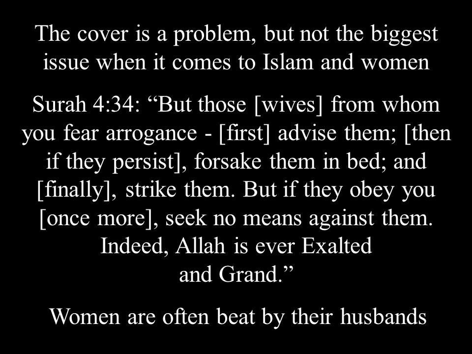 Surah 4:34: But those [wives] from whom you fear arrogance - [first] advise them; [then if they persist], forsake them in bed; and [finally], strike them.