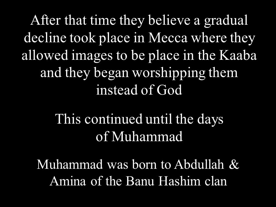 After that time they believe a gradual decline took place in Mecca where they allowed images to be place in the Kaaba and they began worshipping them instead of God This continued until the days of Muhammad Muhammad was born to Abdullah & Amina of the Banu Hashim clan