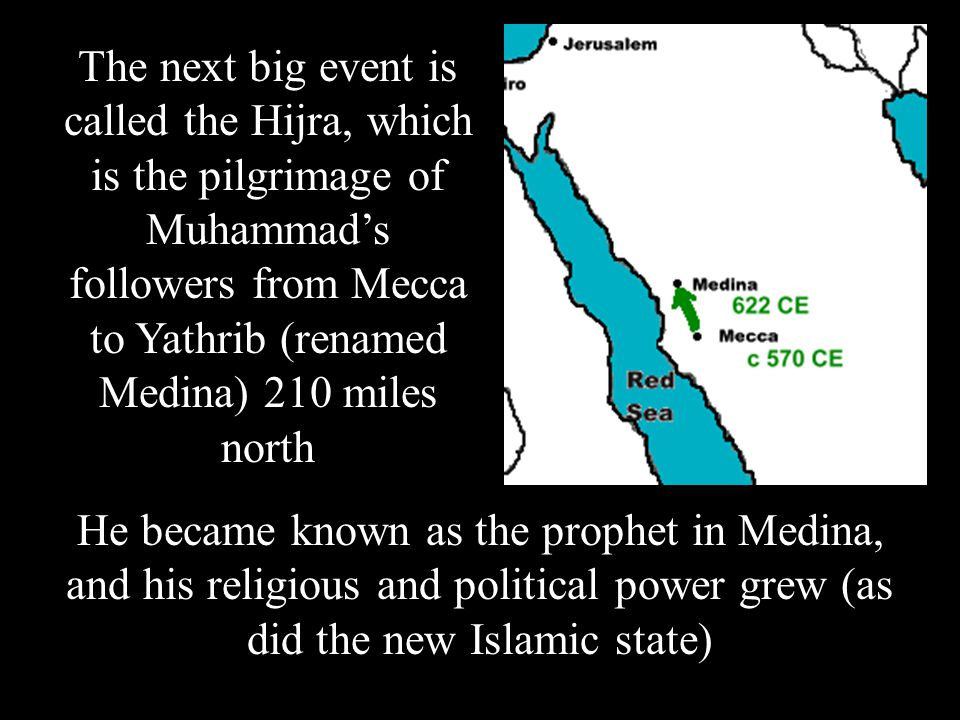 The next big event is called the Hijra, which is the pilgrimage of Muhammad's followers from Mecca to Yathrib (renamed Medina) 210 miles north He became known as the prophet in Medina, and his religious and political power grew (as did the new Islamic state)