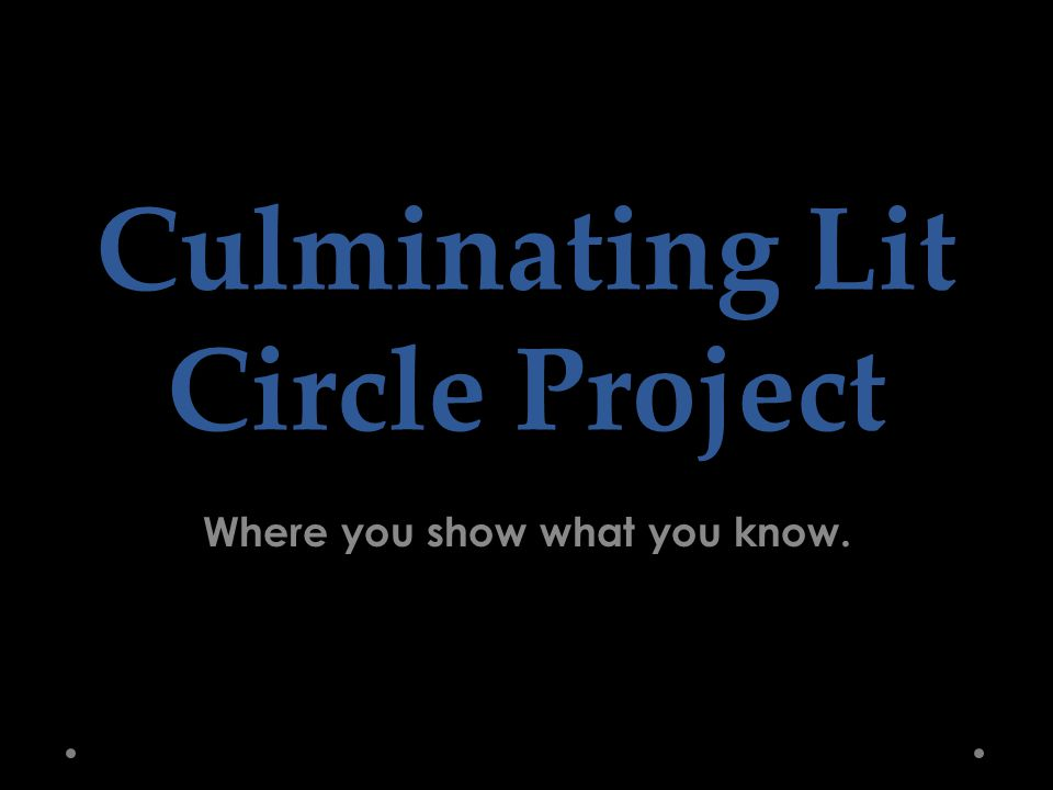 Culminating Lit Circle Project Where you show what you know.