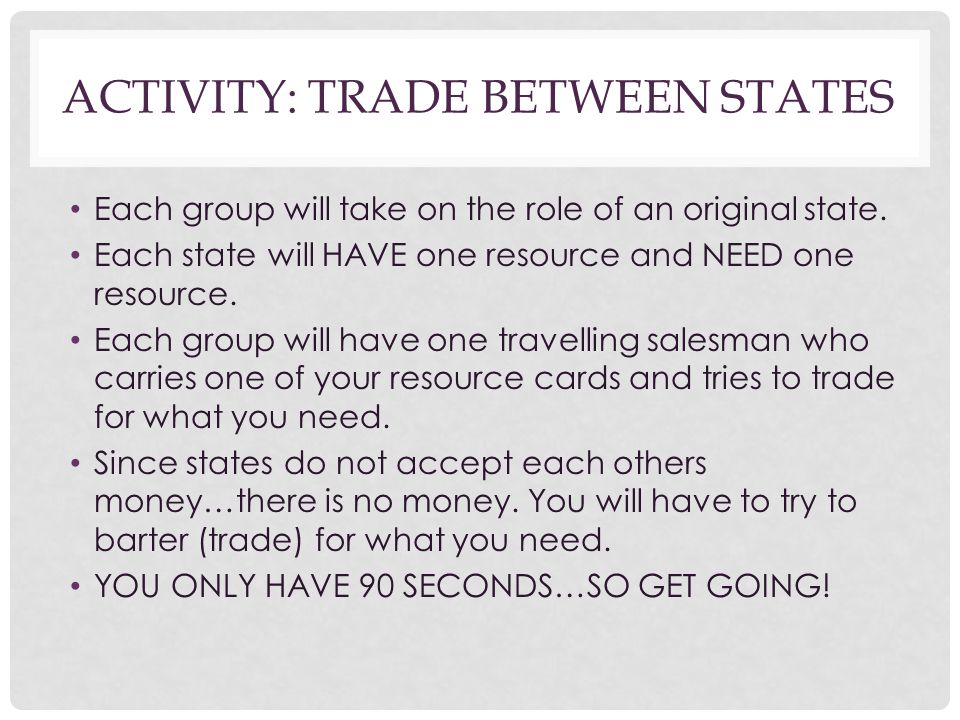 ACTIVITY: TRADE BETWEEN STATES Each group will take on the role of an original state. Each state will HAVE one resource and NEED one resource. Each gr