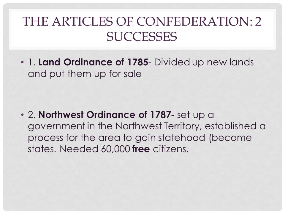 THE ARTICLES OF CONFEDERATION: 2 SUCCESSES 1. Land Ordinance of 1785 - Divided up new lands and put them up for sale 2. Northwest Ordinance of 1787 -