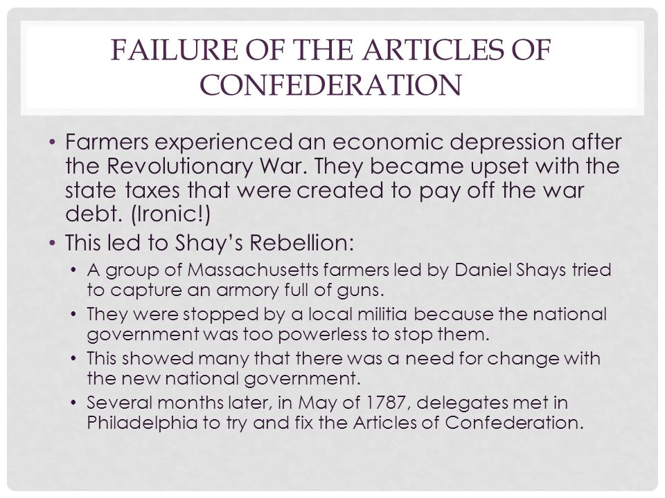 FAILURE OF THE ARTICLES OF CONFEDERATION Farmers experienced an economic depression after the Revolutionary War. They became upset with the state taxe