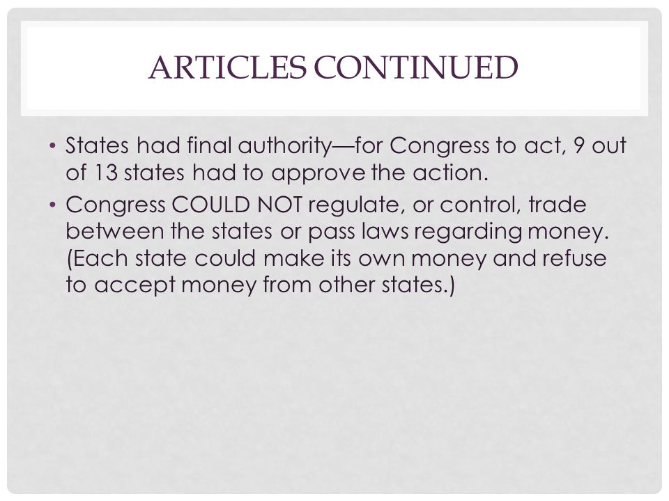 ARTICLES CONTINUED States had final authority—for Congress to act, 9 out of 13 states had to approve the action. Congress COULD NOT regulate, or contr