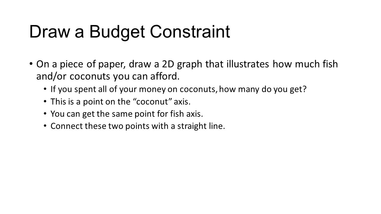 Draw a Budget Constraint On a piece of paper, draw a 2D graph that illustrates how much fish and/or coconuts you can afford.