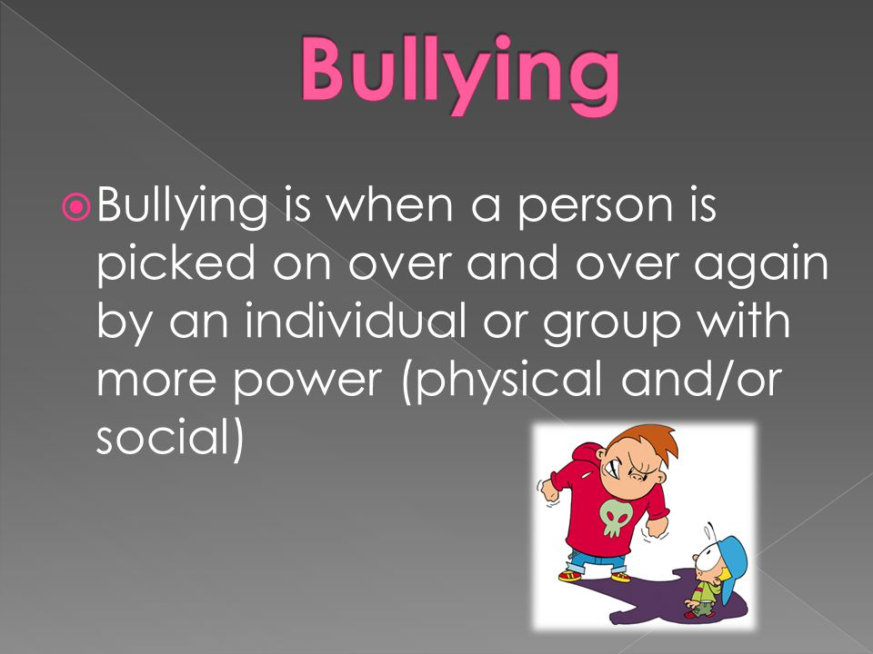  Bullying is when a person is picked on over and over again by an individual or group with more power (physical and/or social)