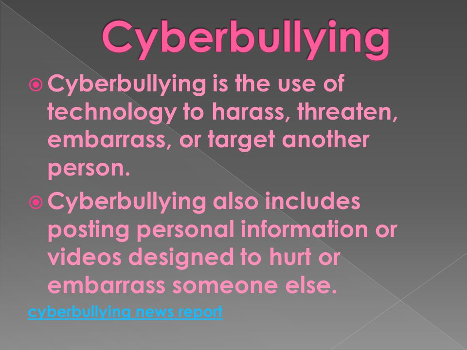  Cyberbullying is the use of technology to harass, threaten, embarrass, or target another person.  Cyberbullying also includes posting personal info