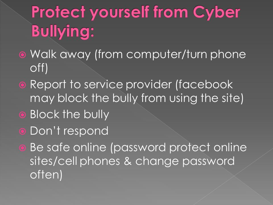  Walk away (from computer/turn phone off)  Report to service provider (facebook may block the bully from using the site)  Block the bully  Don't r