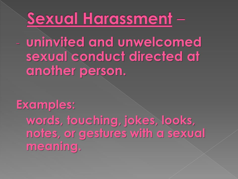 - uninvited and unwelcomed sexual conduct directed at another person. Examples: words, touching, jokes, looks, notes, or gestures with a sexual meanin