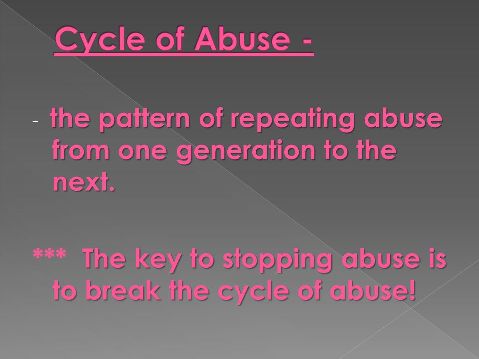 the pattern of repeating abuse from one generation to the next. - the pattern of repeating abuse from one generation to the next. The key to stopping