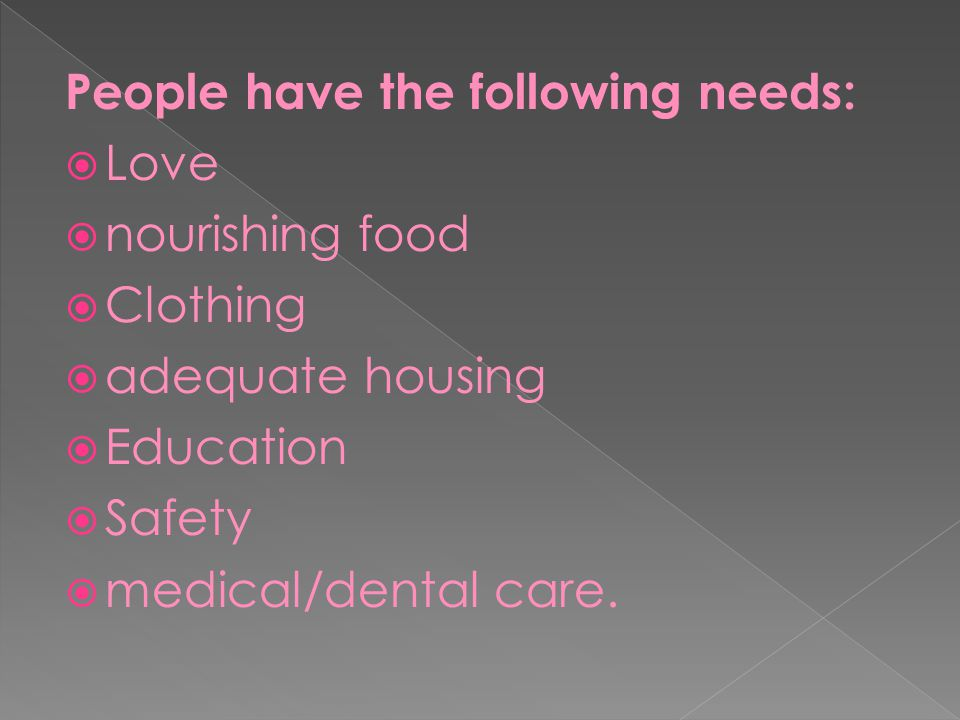 People have the following needs:  Love  nourishing food  Clothing  adequate housing  Education  Safety  medical/dental care.