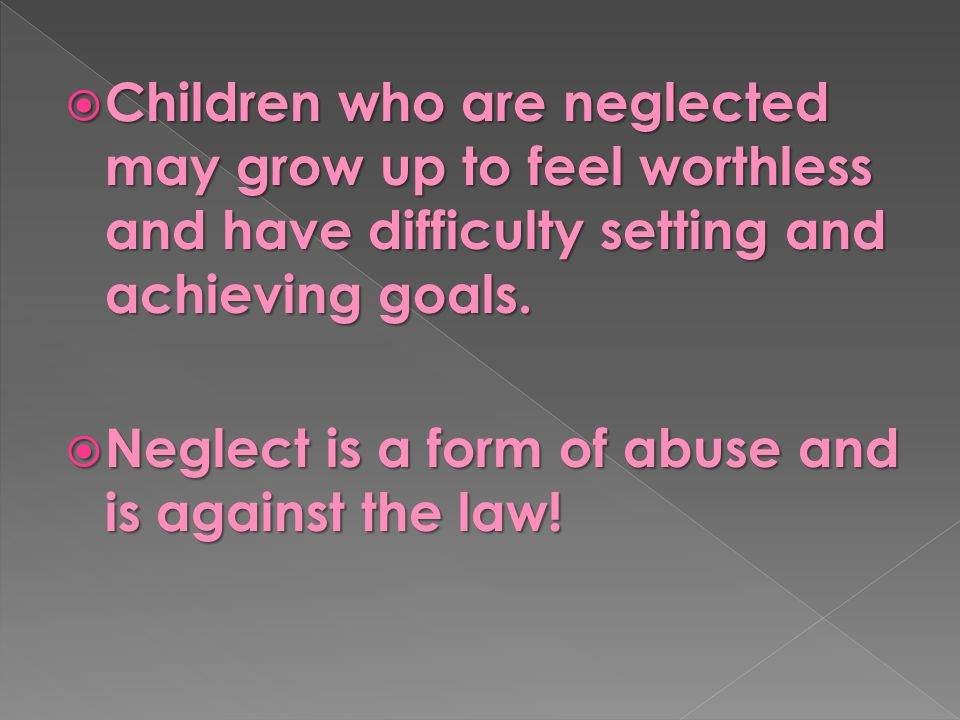  Children who are neglected may grow up to feel worthless and have difficulty setting and achieving goals.  Neglect is a form of abuse and is agains