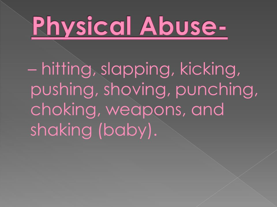 – hitting, slapping, kicking, pushing, shoving, punching, choking, weapons, and shaking (baby).