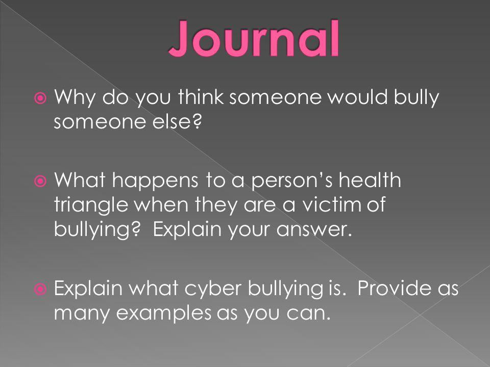  Why do you think someone would bully someone else?  What happens to a person's health triangle when they are a victim of bullying? Explain your ans