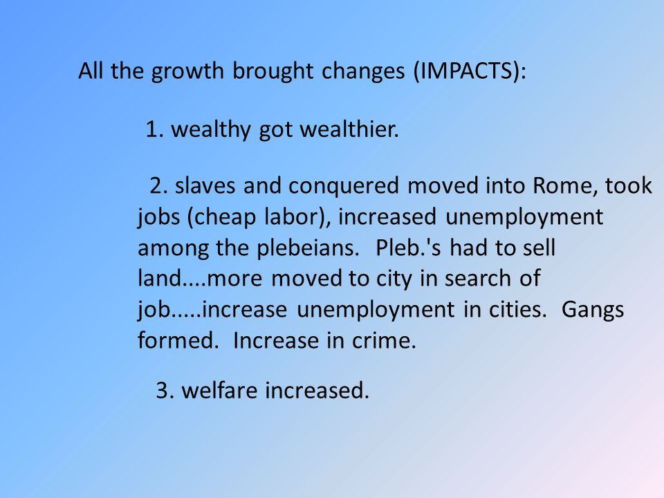 All the growth brought changes (IMPACTS): 1. wealthy got wealthier. 2. slaves and conquered moved into Rome, took jobs (cheap labor), increased unempl