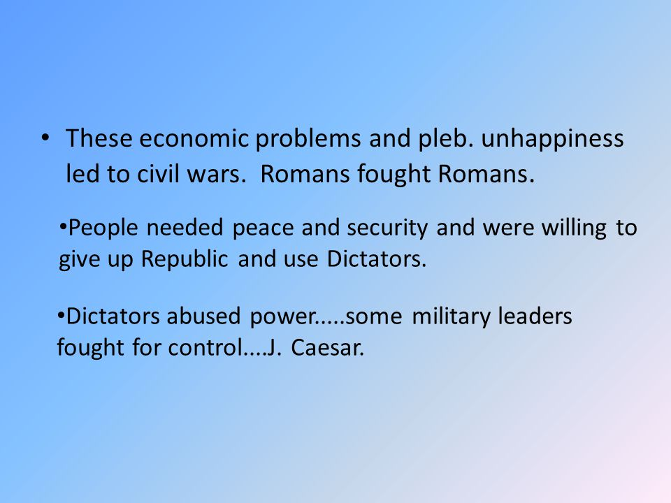 These economic problems and pleb. unhappiness led to civil wars. Romans fought Romans. People needed peace and security and were willing to give up Re