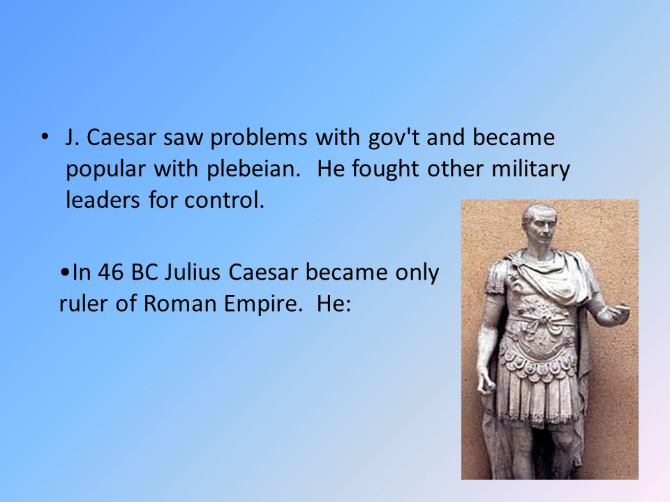 J. Caesar saw problems with gov't and became popular with plebeian. He fought other military leaders for control. In 46 BC Julius Caesar became only r
