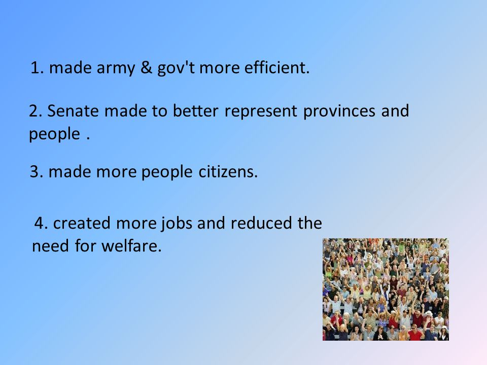 1. made army & gov't more efficient. 2. Senate made to better represent provinces and people. 3. made more people citizens. 4. created more jobs and r