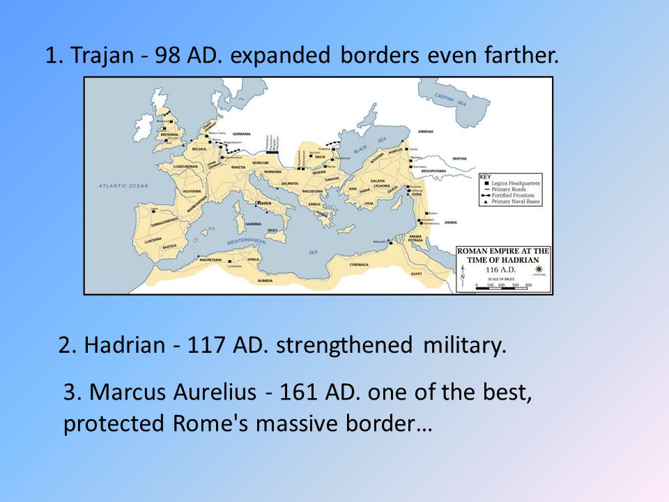 1. Trajan - 98 AD. expanded borders even farther. 2. Hadrian - 117 AD. strengthened military. 3. Marcus Aurelius - 161 AD. one of the best, protected