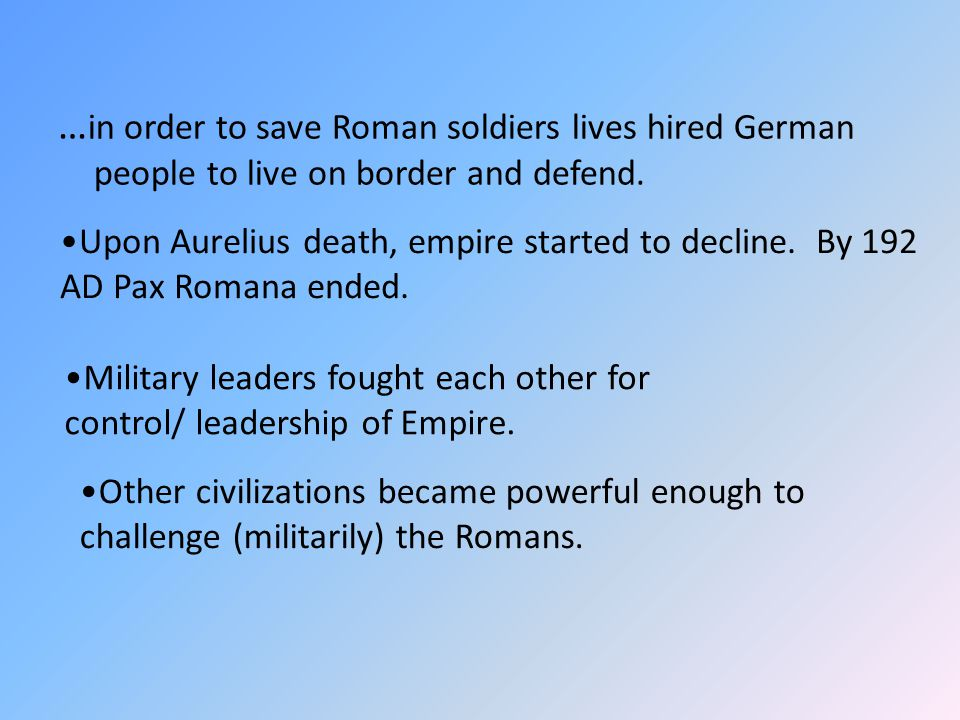 … in order to save Roman soldiers lives hired German people to live on border and defend. Upon Aurelius death, empire started to decline. By 192 AD Pa