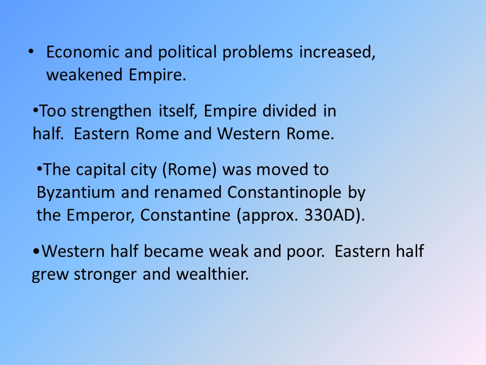 Economic and political problems increased, weakened Empire. Too strengthen itself, Empire divided in half. Eastern Rome and Western Rome. The capital