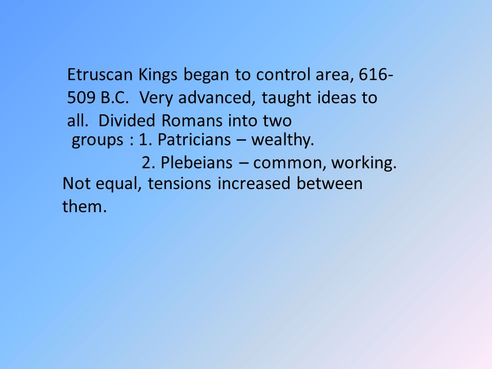Etruscan Kings began to control area, 616- 509 B.C. Very advanced, taught ideas to all. Divided Romans into two groups : 1. Patricians – wealthy. 2. P
