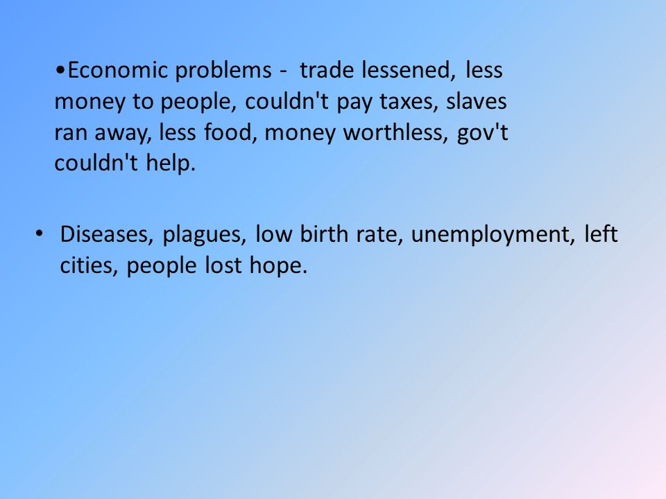 Diseases, plagues, low birth rate, unemployment, left cities, people lost hope. Economic problems - trade lessened, less money to people, couldn't pay